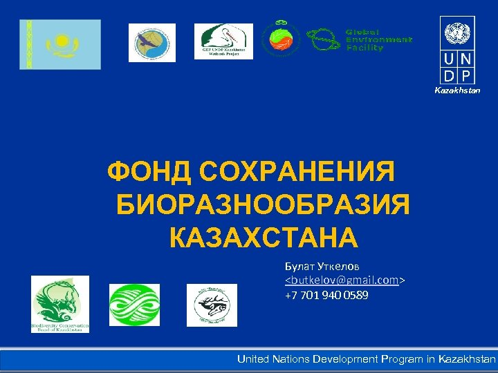 Kazakhstan ФОНД СОХРАНЕНИЯ БИОРАЗНООБРАЗИЯ КАЗАХСТАНА Булат Уткелов <butkelov@gmail. com> +7 701 940 0589 United