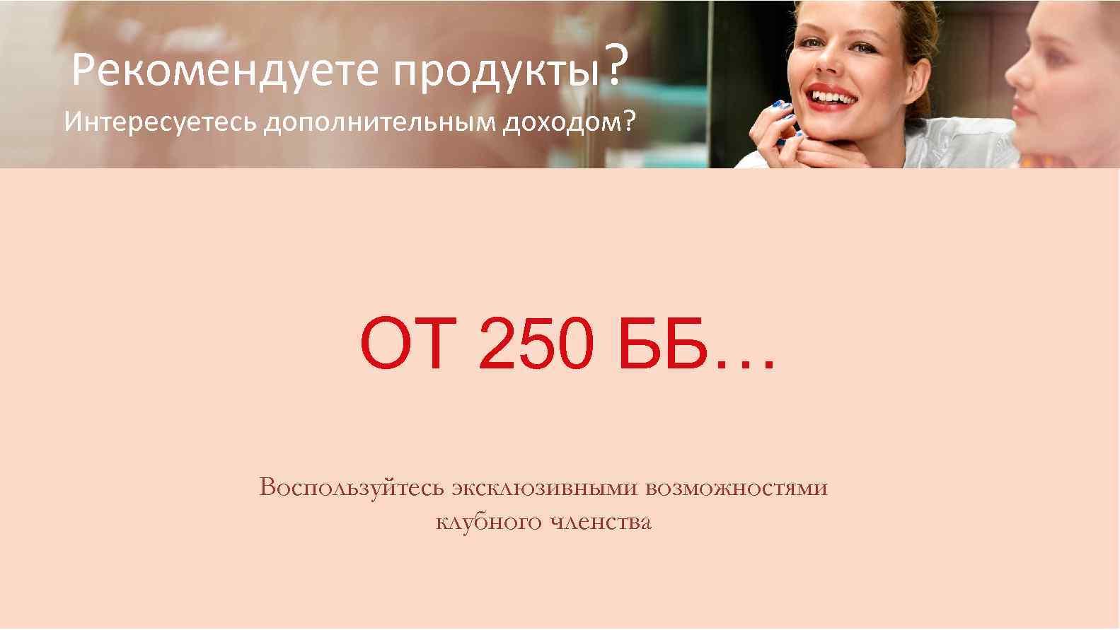 Рекомендуете продукты? Интересуетесь дополнительным доходом? ОТ 250 ББ… Воспользуйтесь эксклюзивными возможностями клубного членства