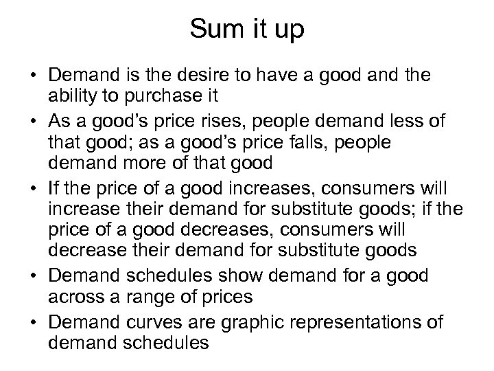 Sum it up • Demand is the desire to have a good and the