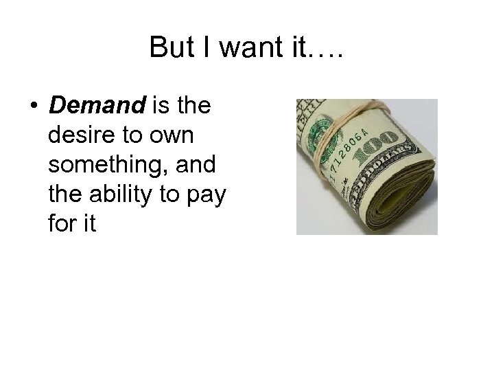But I want it…. • Demand is the desire to own something, and the