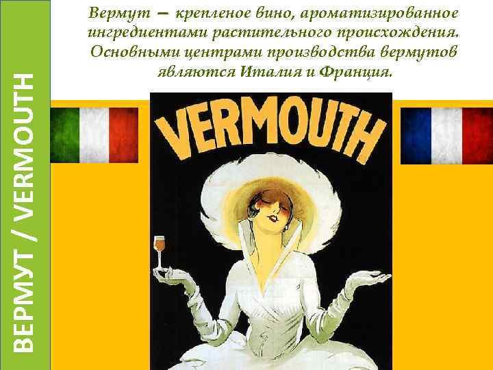 ВЕРМУТ / VERMOUTH Вермут — крепленое вино, ароматизированное ингредиентами растительного происхождения. Основными центрами производства