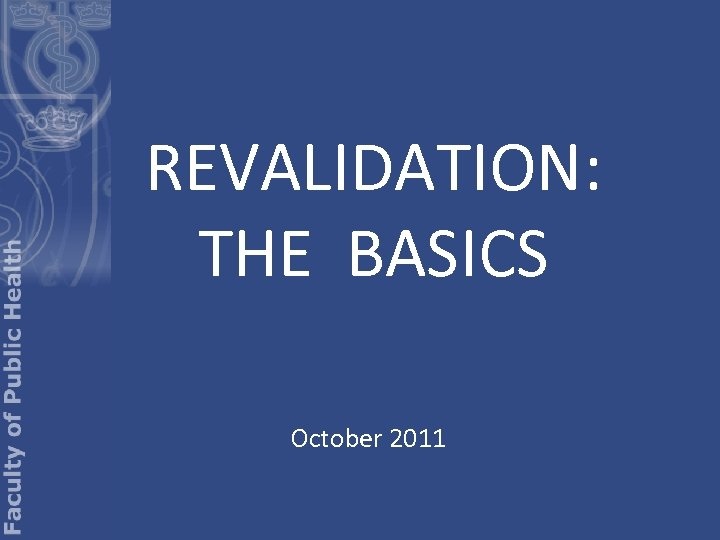 REVALIDATION: THE BASICS October 2011