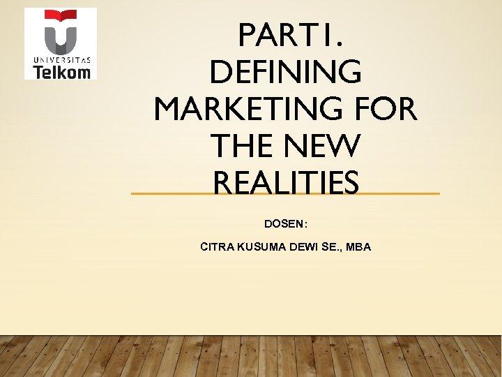 PART 1. DEFINING MARKETING FOR THE NEW REALITIES DOSEN: CITRA KUSUMA DEWI SE. ,