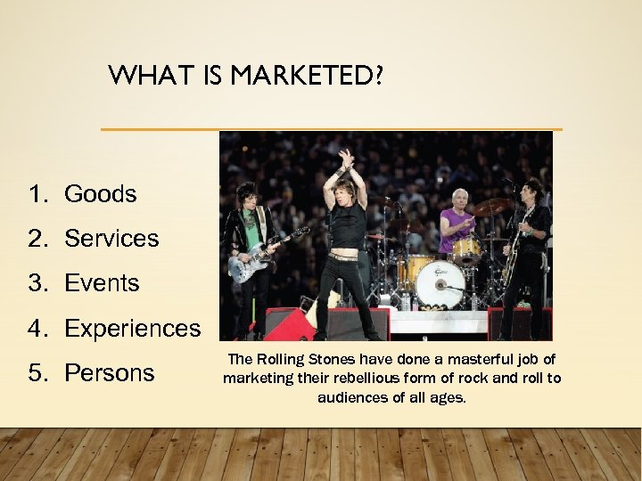 WHAT IS MARKETED? 1. Goods 2. Services 3. Events 4. Experiences 5. Persons The