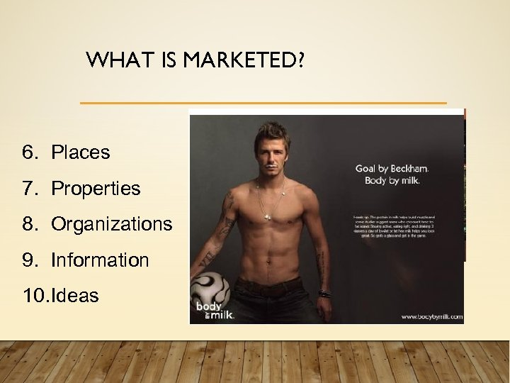 WHAT IS MARKETED? 6. Places 7. Properties 8. Organizations 9. Information 10. Ideas For