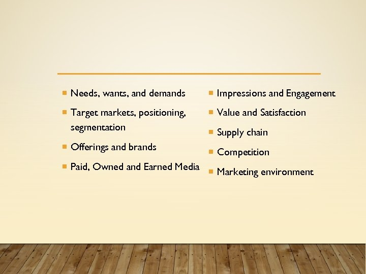 Needs, wants, and demands Impressions and Engagement Target markets, positioning, segmentation Value and
