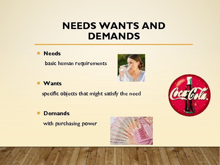 NEEDS WANTS AND DEMANDS Needs basic human requirements Wants specific objects that might satisfy