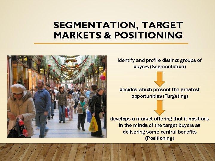 SEGMENTATION, TARGET MARKETS & POSITIONING identify and profile distinct groups of buyers (Segmentation) decides