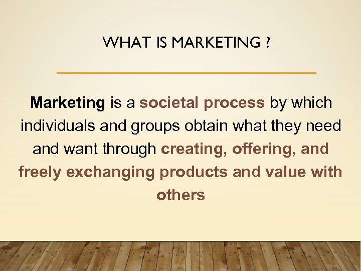 WHAT IS MARKETING ? Marketing is a societal process by which individuals and groups