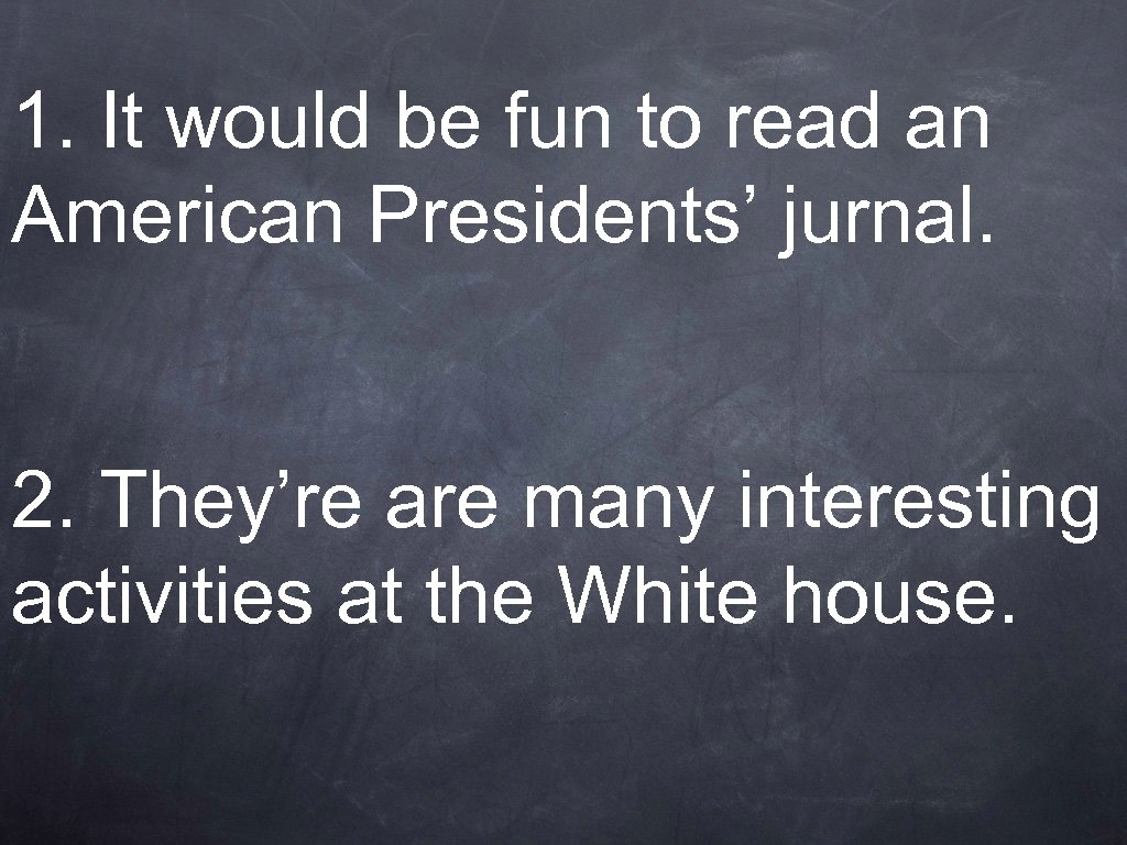 1. It would be fun to read an American Presidents' jurnal. 2. They're are