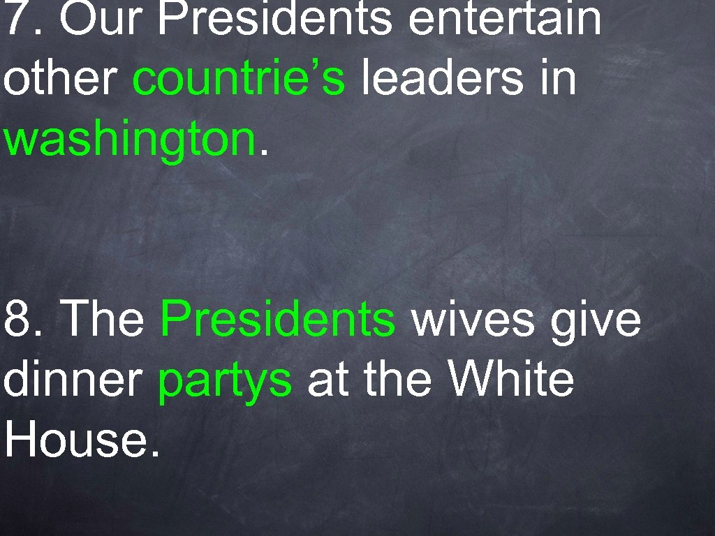 7. Our Presidents entertain other countrie's leaders in washington. 8. The Presidents wives give