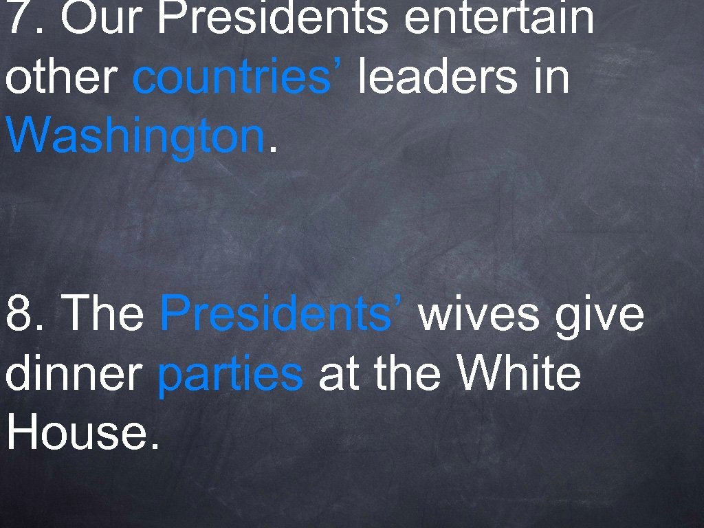 7. Our Presidents entertain other countries' leaders in Washington. 8. The Presidents' wives give