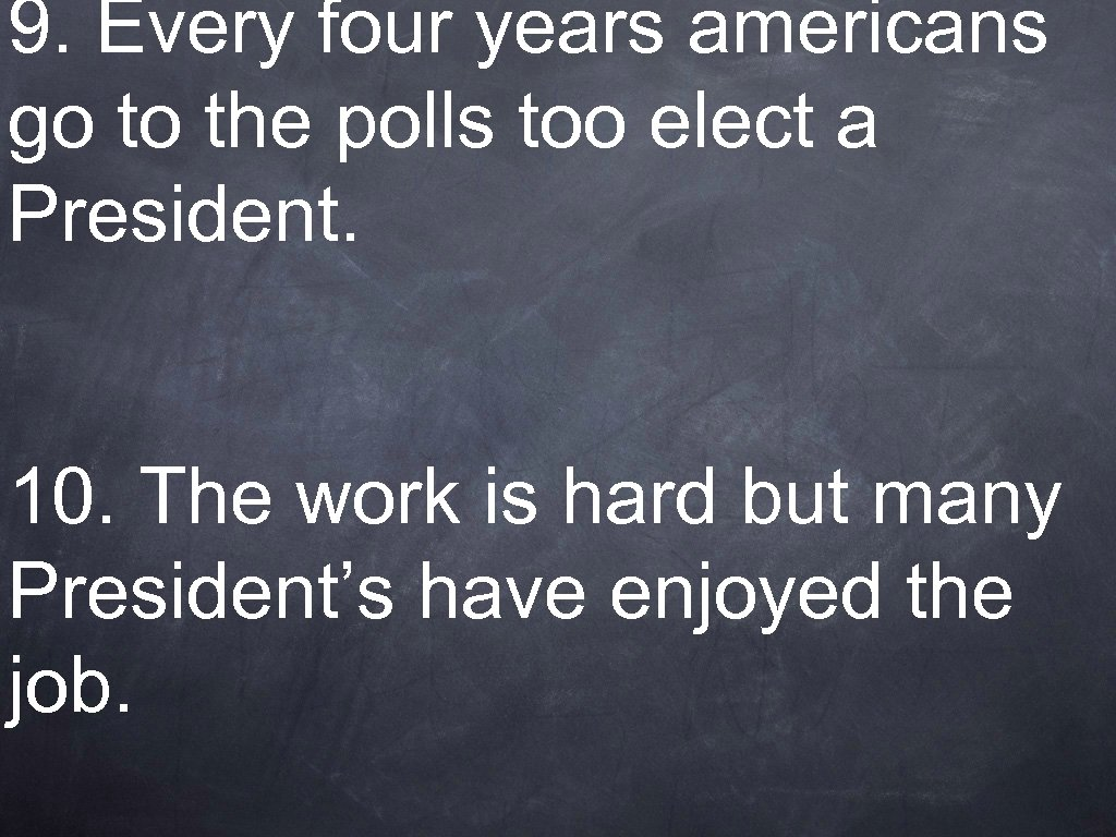 9. Every four years americans go to the polls too elect a President. 10.
