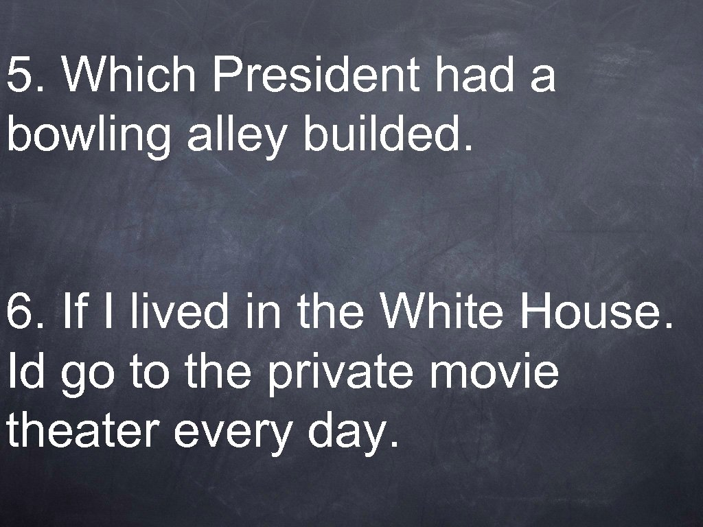 5. Which President had a bowling alley builded. 6. If I lived in the
