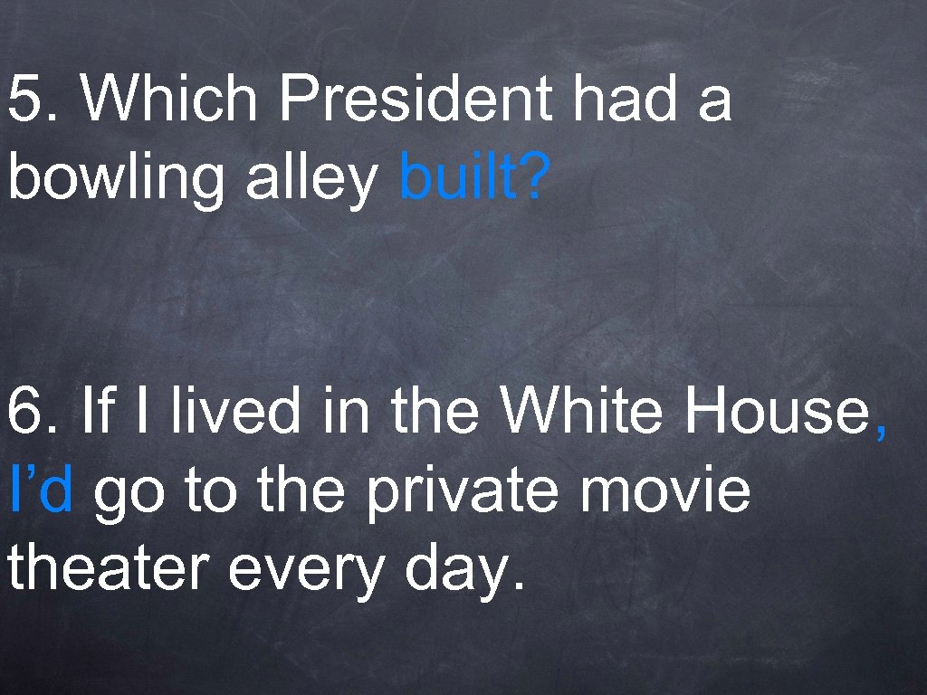 5. Which President had a bowling alley built? 6. If I lived in the