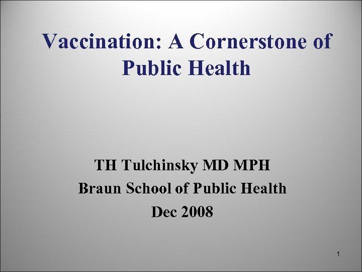Vaccination: A Cornerstone of Public Health TH Tulchinsky MD MPH Braun School of Public