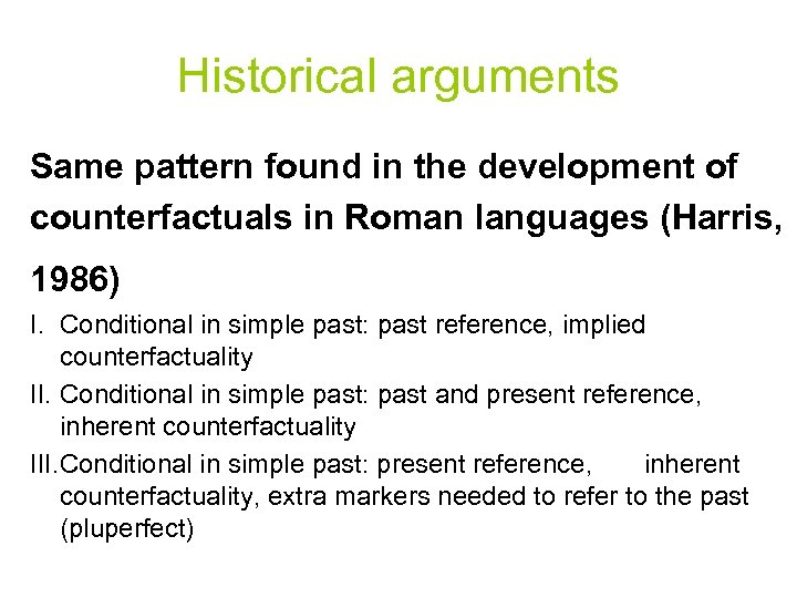 Historical arguments Same pattern found in the development of counterfactuals in Roman languages (Harris,