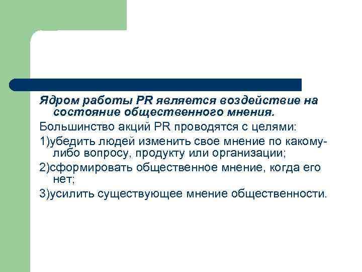 Ядром работы PR является воздействие на состояние общественного мнения. Большинство акций PR проводятся с