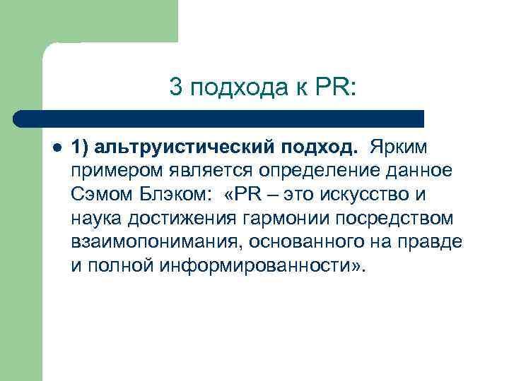 3 подхода к PR: l 1) альтруистический подход. Ярким примером является определение данное Сэмом