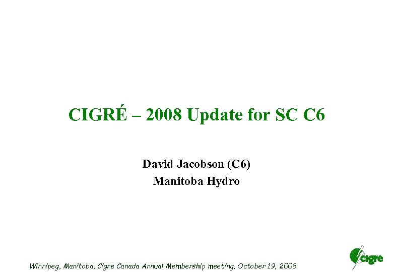 CIGRÉ – 2008 Update for SC C 6 David Jacobson (C 6) Manitoba Hydro
