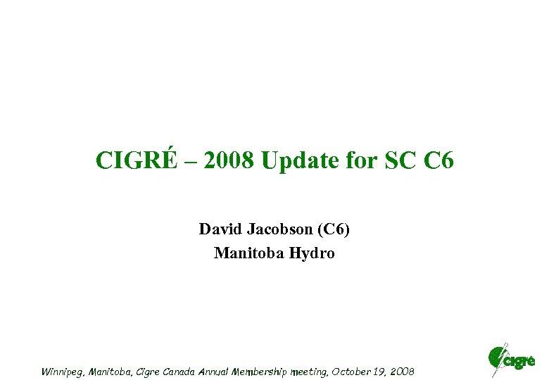 CIGRÉ – 2008 Update for SC C 6 David Jacobson (C 6) Manitoba Hydro