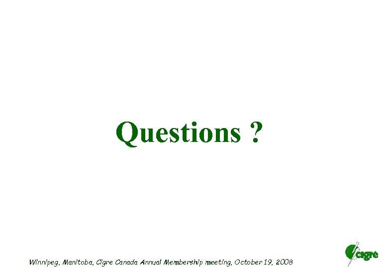 Questions ? Winnipeg, Manitoba, Cigre Canada Annual Membership meeting, October 19, 2008