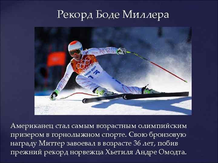 Рекорд Боде Миллера Американец стал самым возрастным олимпийским призером в горнолыжном спорте. Свою бронзовую
