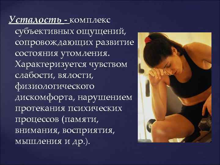 Усталость - комплекс субъективных ощущений, сопровождающих развитие состояния утомления. Характеризуется чувством слабости, вялости, физиологического