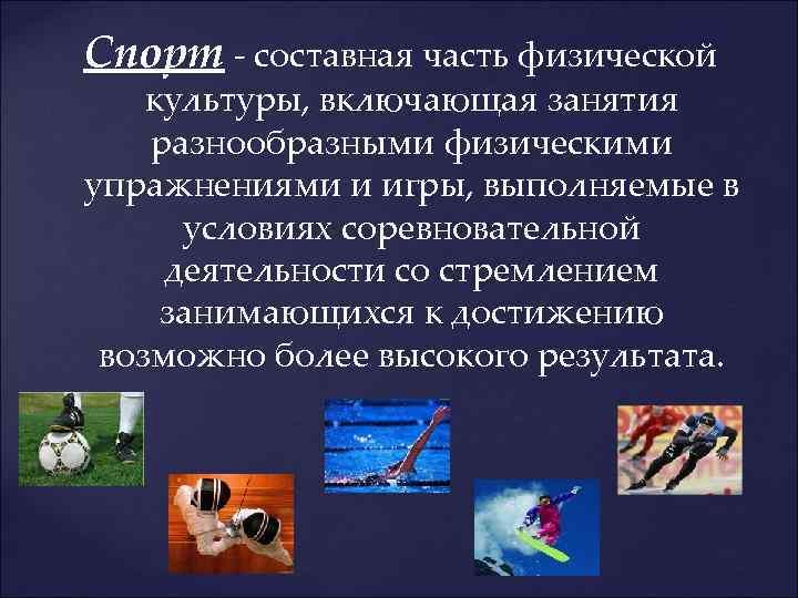 Спорт - составная часть физической культуры, включающая занятия разнообразными физическими упражнениями и игры, выполняемые