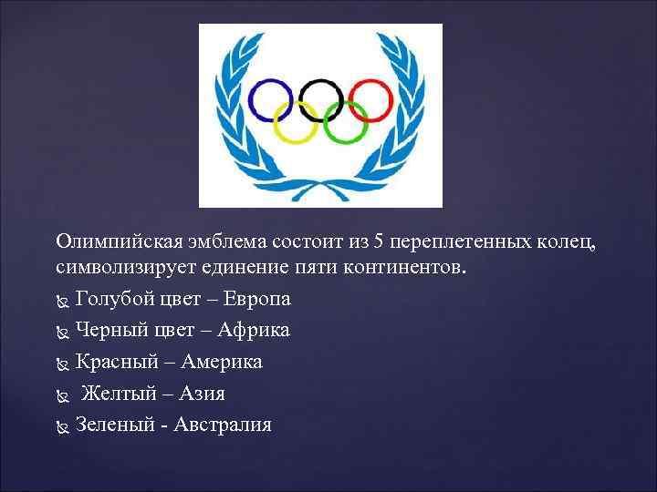 Олимпийская эмблема состоит из 5 переплетенных колец, символизирует единение пяти континентов. Голубой цвет –