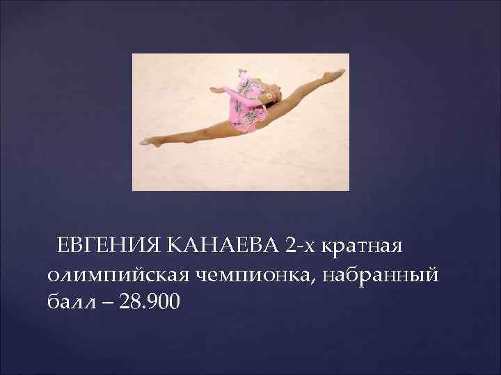 ЕВГЕНИЯ КАНАЕВА 2 -х кратная олимпийская чемпионка, набранный балл – 28. 900