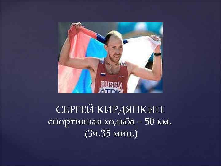 СЕРГЕЙ КИРДЯПКИН спортивная ходьба – 50 км. (3 ч. 35 мин. )