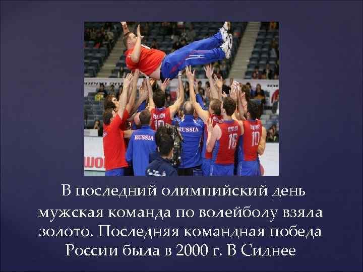 В последний олимпийский день мужская команда по волейболу взяла золото. Последняя командная победа