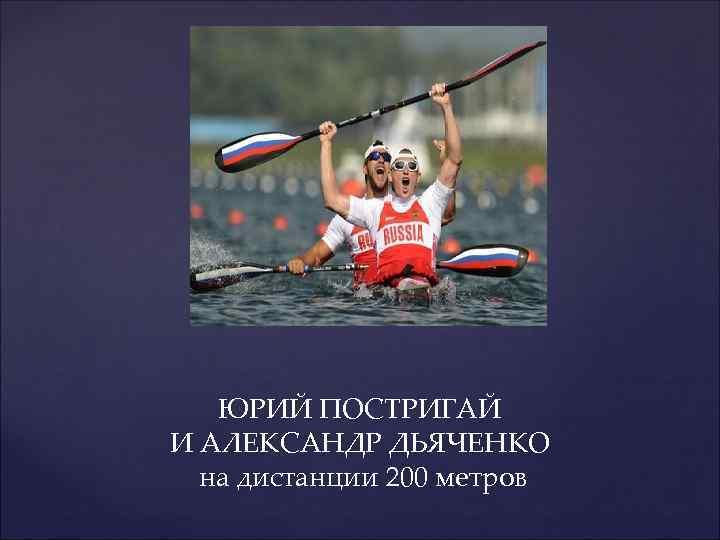 ЮРИЙ ПОСТРИГАЙ И АЛЕКСАНДР ДЬЯЧЕНКО на дистанции 200 метров