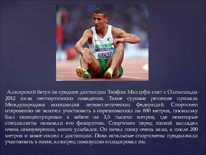 Алжирский бегун на средние дистанции Таофик Махлуфи снят с Олимпиады2012 из-за неспортивного поведения.