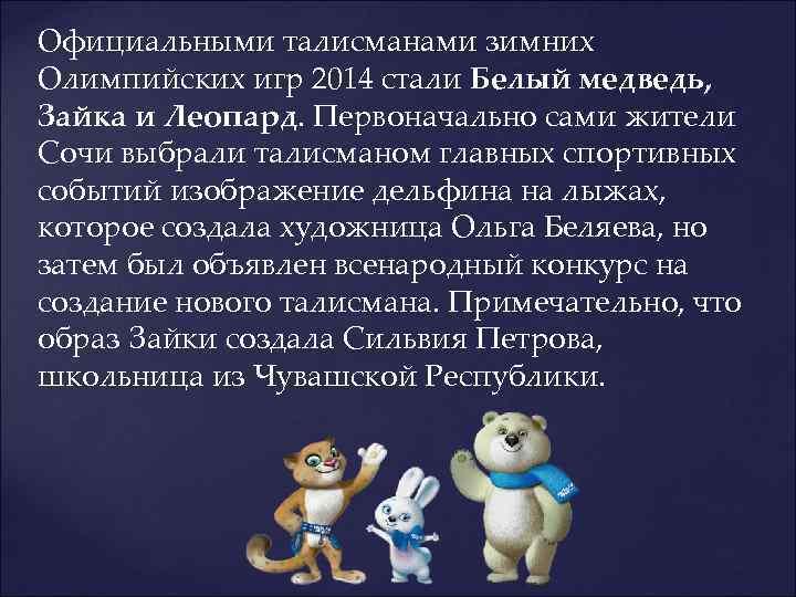 Официальными талисманами зимних Олимпийских игр 2014 стали Белый медведь, Зайка и Леопард. Первоначально сами