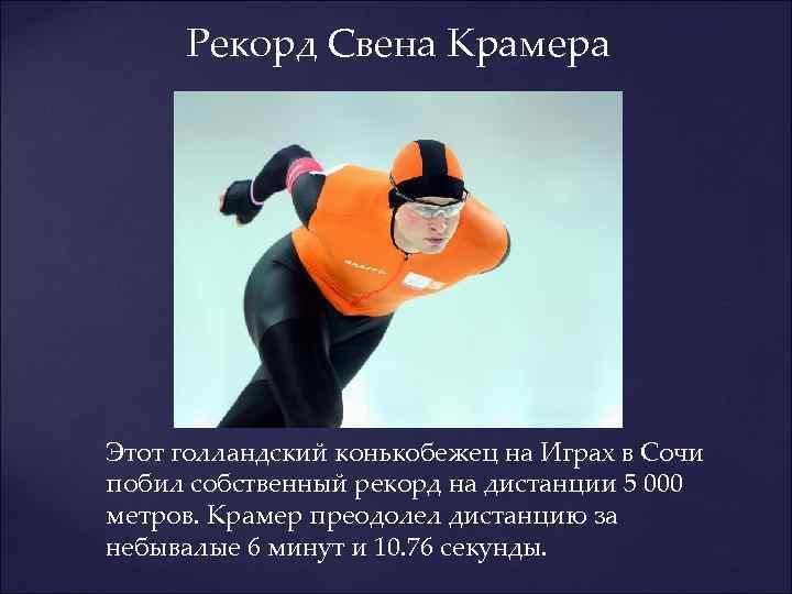 Рекорд Свена Крамера Этот голландский конькобежец на Играх в Сочи побил собственный рекорд на