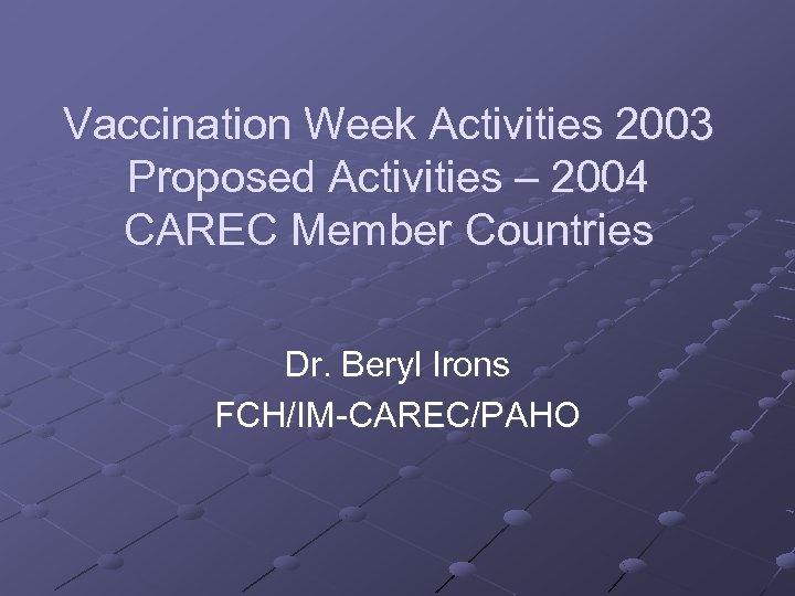 Vaccination Week Activities 2003 Proposed Activities – 2004 CAREC Member Countries Dr. Beryl Irons