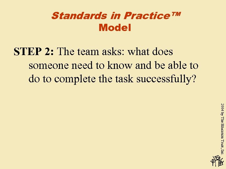 Standards in Practice™ Model STEP 2: The team asks: what does someone need to