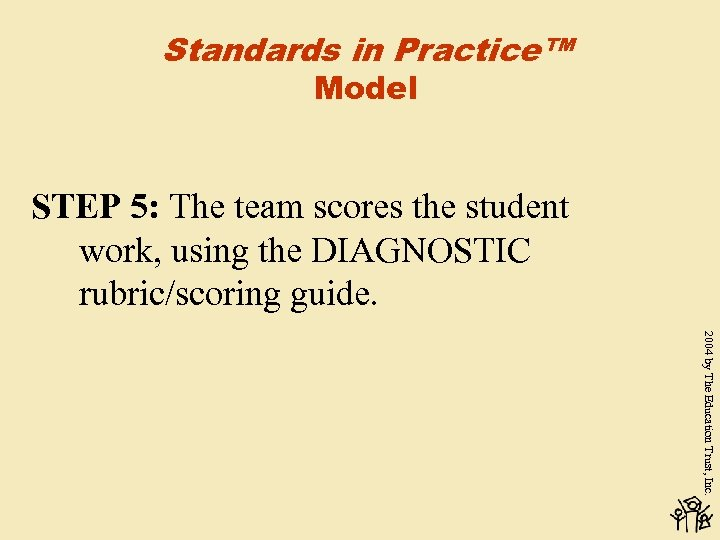 Standards in Practice™ Model STEP 5: The team scores the student work, using the