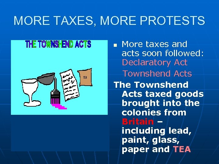 MORE TAXES, MORE PROTESTS More taxes and acts soon followed: Declaratory Act Townshend Acts