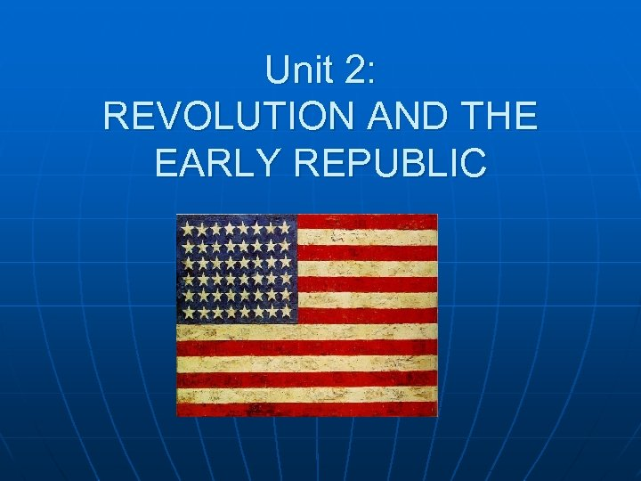 Unit 2: REVOLUTION AND THE EARLY REPUBLIC