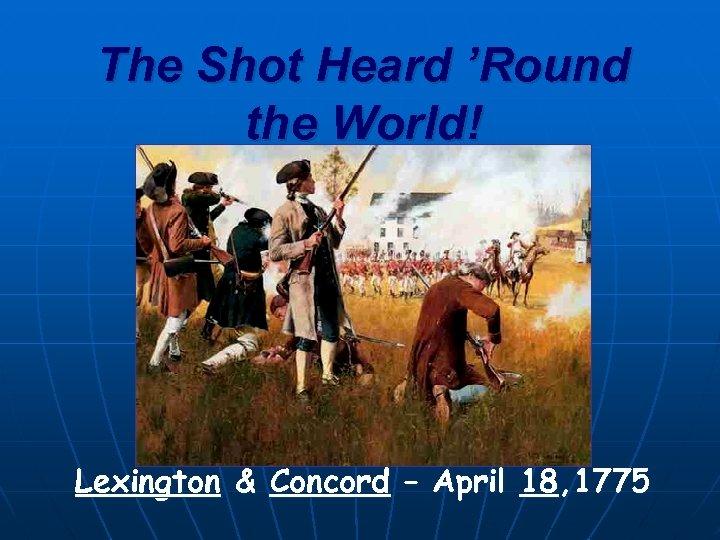 The Shot Heard 'Round the World! Lexington & Concord – April 18, 1775
