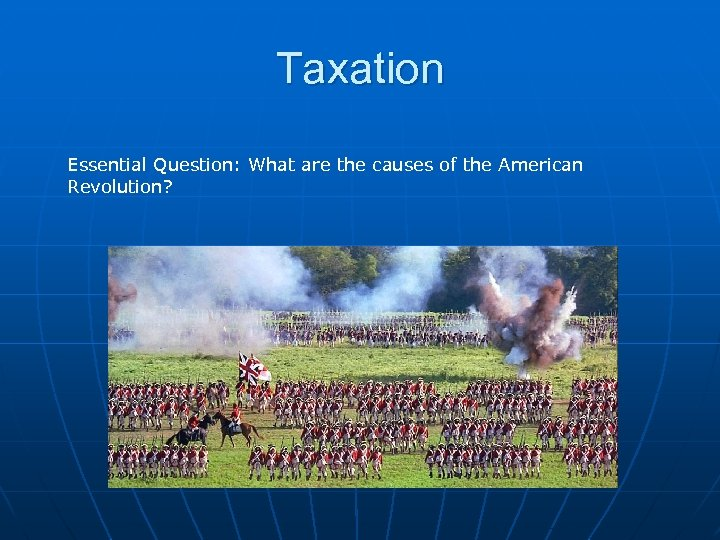 Taxation Essential Question: What are the causes of the American Revolution?