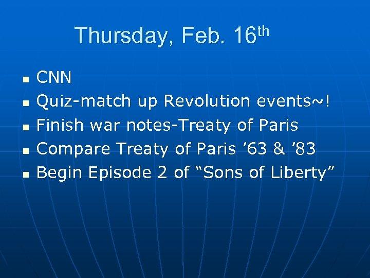 Thursday, Feb. 16 th n n n CNN Quiz-match up Revolution events~! Finish war