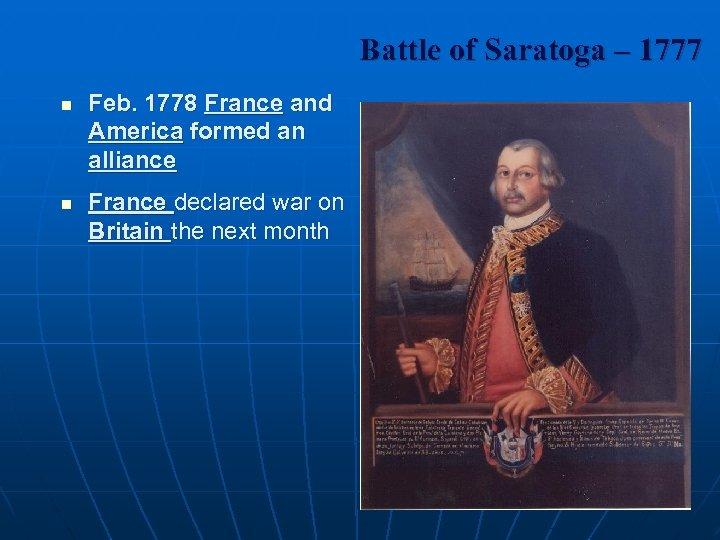 Battle of Saratoga – 1777 n n Feb. 1778 France and America formed an