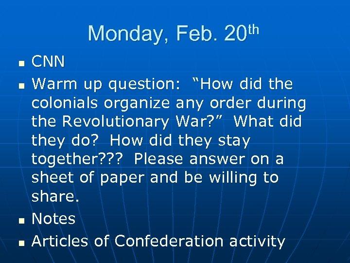 "Monday, Feb. 20 th n n CNN Warm up question: ""How did the colonials"
