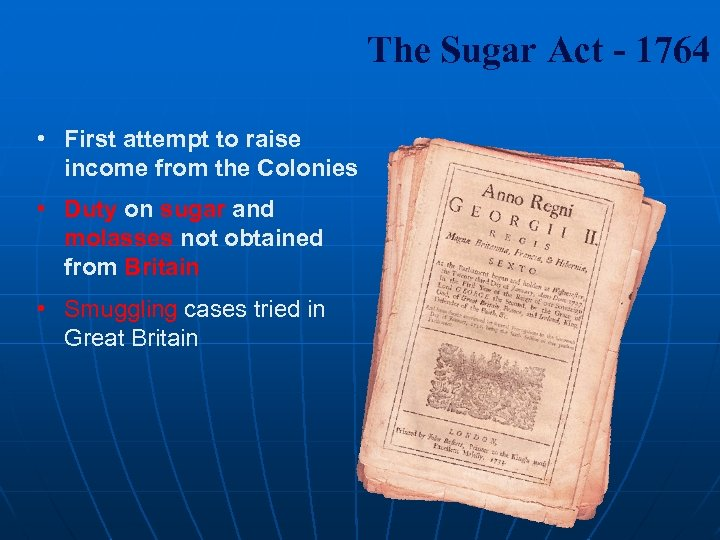 The Sugar Act - 1764 • First attempt to raise income from the Colonies