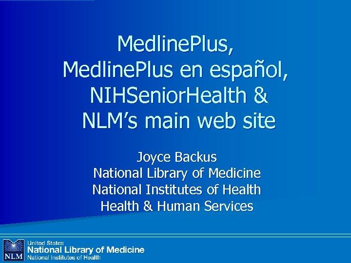 Medline. Plus, Medline. Plus en español, NIHSenior. Health & NLM's main web site Joyce