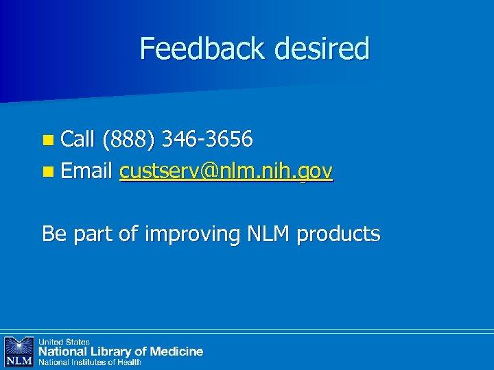Feedback desired n Call (888) 346 -3656 n Email custserv@nlm. nih. gov Be part